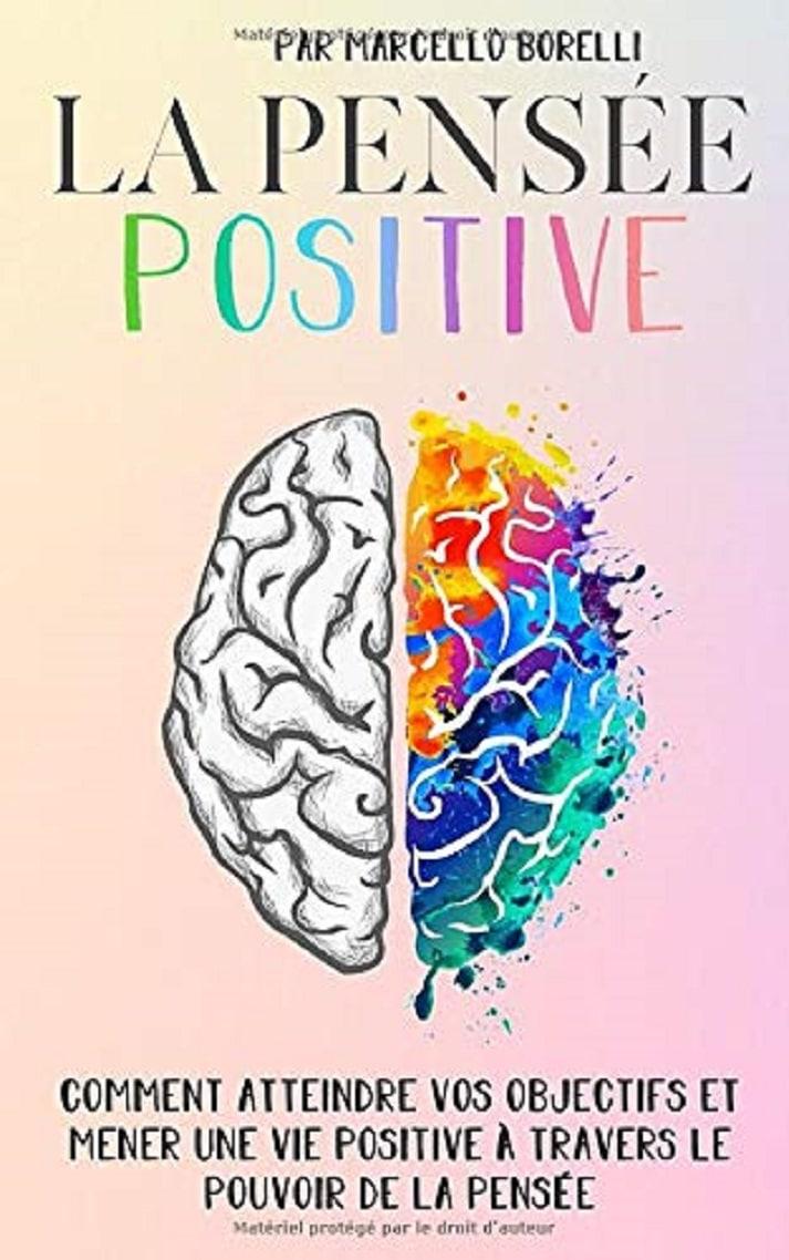 LA PENSÉE POSITIVE : Comment atteindre vos objectifs et mener une vie positive à travers le pouvoir de la pensée